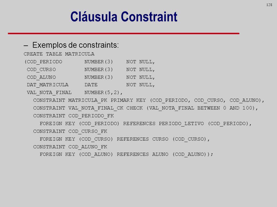 128 Cláusula Constraint –Exemplos de constraints: CREATE TABLE MATRICULA (COD_PERIODO NUMBER(3) NOT NULL, COD_CURSO NUMBER(3) NOT NULL, COD_ALUNO NUMB