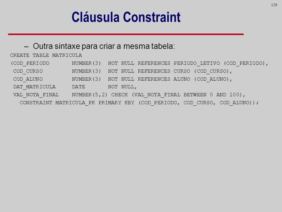 129 Cláusula Constraint –Outra sintaxe para criar a mesma tabela: CREATE TABLE MATRICULA (COD_PERIODO NUMBER(3) NOT NULL REFERENCES PERIODO_LETIVO (CO