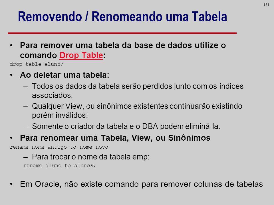 131 Removendo / Renomeando uma Tabela Para remover uma tabela da base de dados utilize o comando Drop Table: drop table aluno; Ao deletar uma tabela: