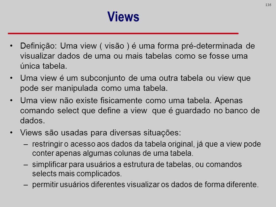 136 Views Definição: Uma view ( visão ) é uma forma pré-determinada de visualizar dados de uma ou mais tabelas como se fosse uma única tabela. Uma vie