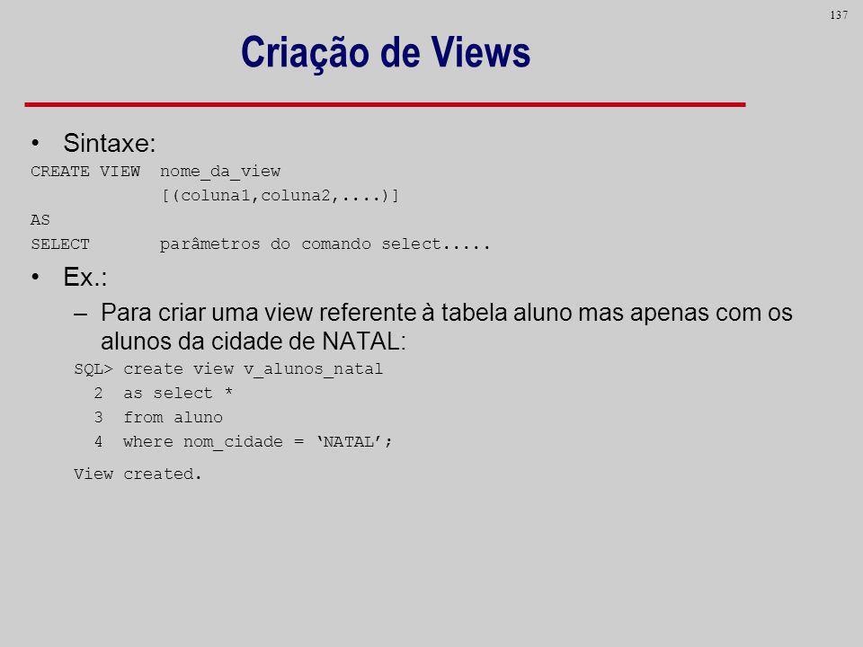 137 Criação de Views Sintaxe: CREATE VIEW nome_da_view [(coluna1,coluna2,....)] AS SELECT parâmetros do comando select..... Ex.: –Para criar uma view