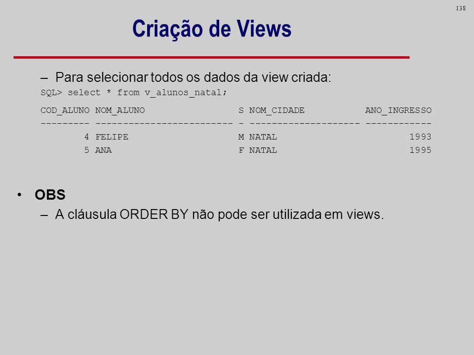 138 Criação de Views –Para selecionar todos os dados da view criada: SQL> select * from v_alunos_natal; COD_ALUNO NOM_ALUNO S NOM_CIDADE ANO_INGRESSO