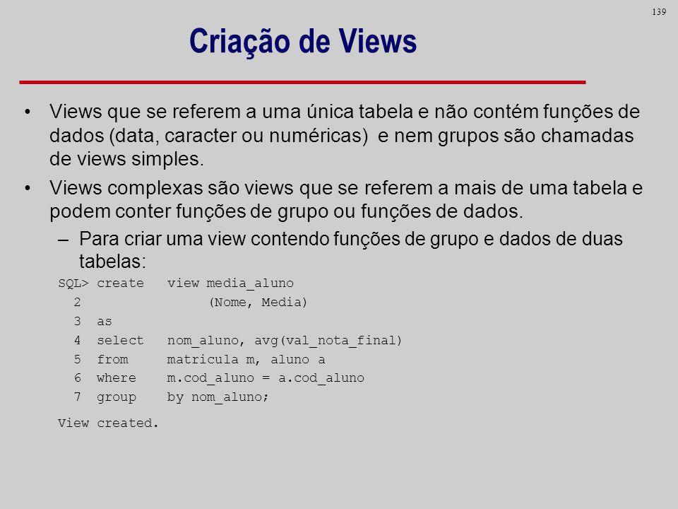 139 Criação de Views Views que se referem a uma única tabela e não contém funções de dados (data, caracter ou numéricas) e nem grupos são chamadas de