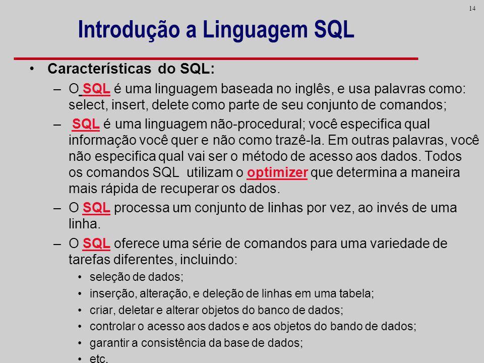 14 Introdução a Linguagem SQL Características do SQL: –O SQL é uma linguagem baseada no inglês, e usa palavras como: select, insert, delete como parte