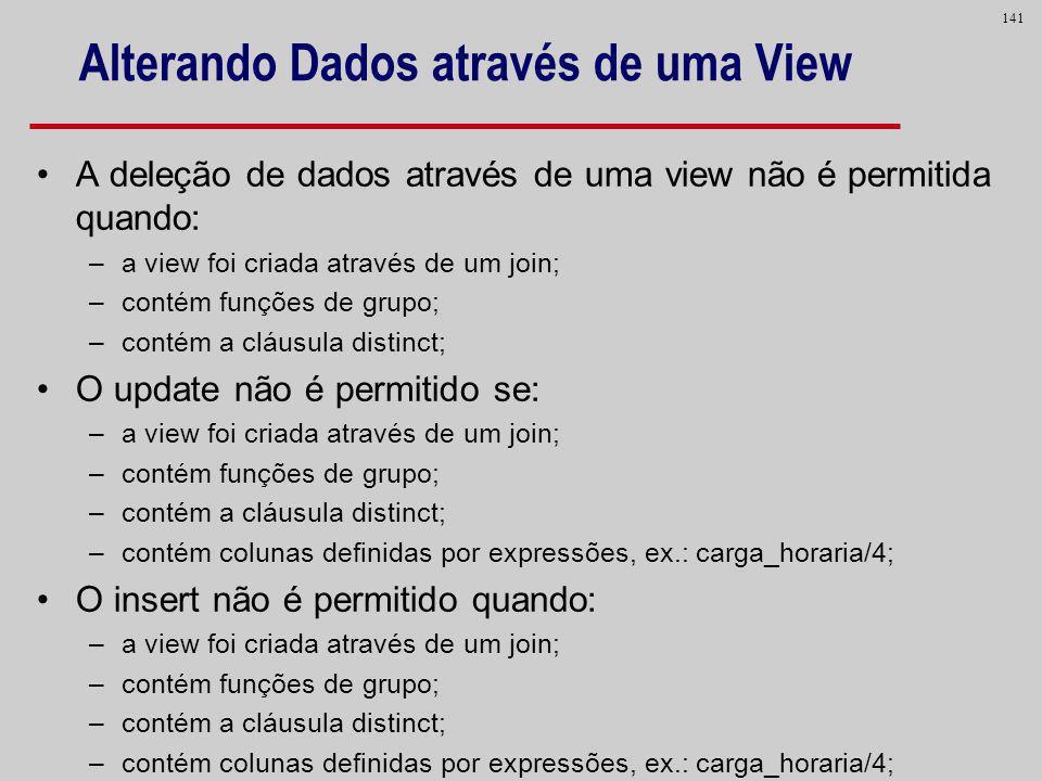 141 Alterando Dados através de uma View A deleção de dados através de uma view não é permitida quando: –a view foi criada através de um join; –contém