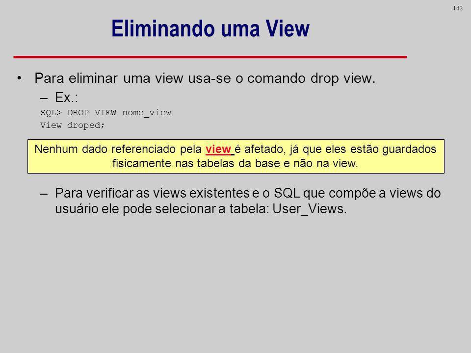 142 Eliminando uma View Para eliminar uma view usa-se o comando drop view. –Ex.: SQL> DROP VIEW nome_view View droped; –Para verificar as views existe