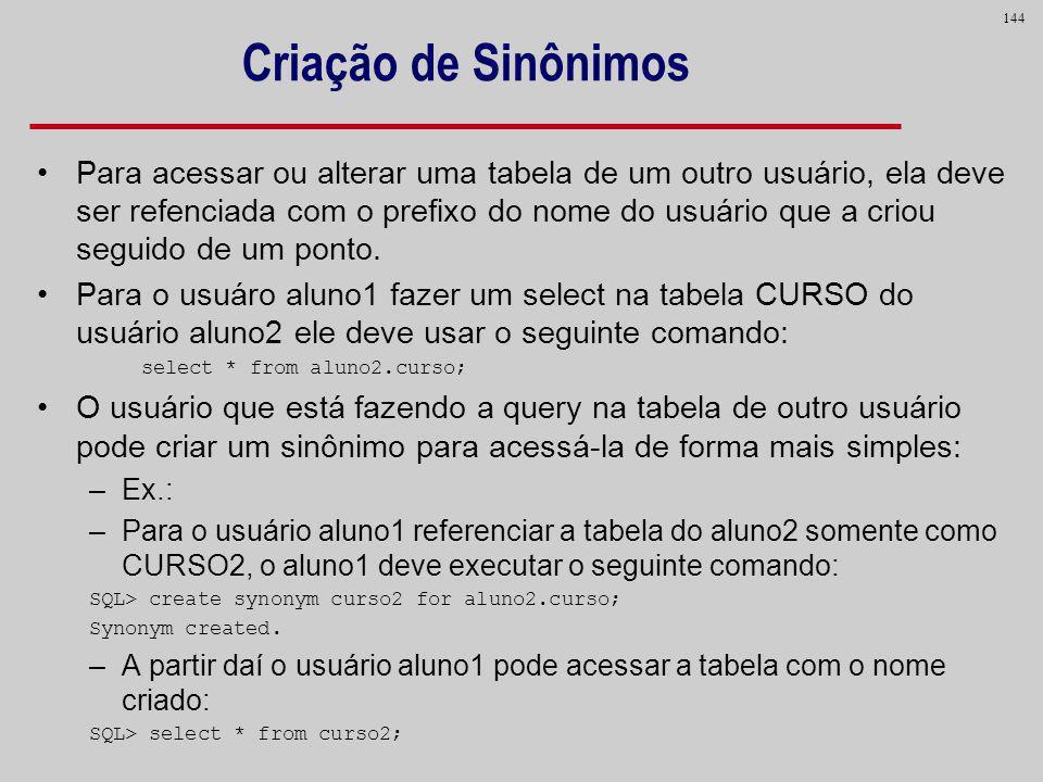 144 Criação de Sinônimos Para acessar ou alterar uma tabela de um outro usuário, ela deve ser refenciada com o prefixo do nome do usuário que a criou