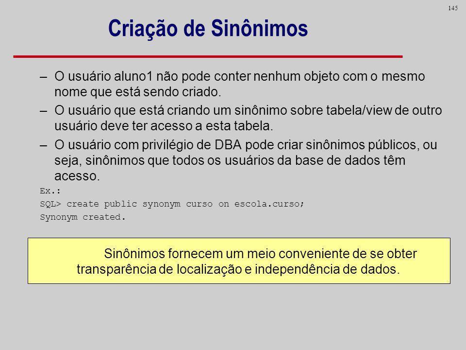 145 Criação de Sinônimos –O usuário aluno1 não pode conter nenhum objeto com o mesmo nome que está sendo criado. –O usuário que está criando um sinôni