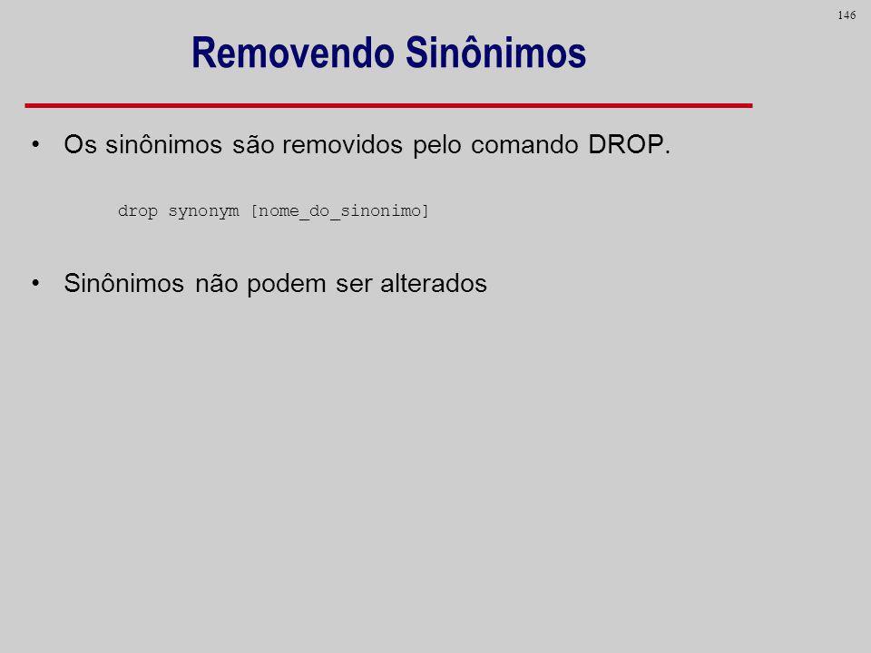 146 Removendo Sinônimos Os sinônimos são removidos pelo comando DROP. drop synonym [nome_do_sinonimo] Sinônimos não podem ser alterados