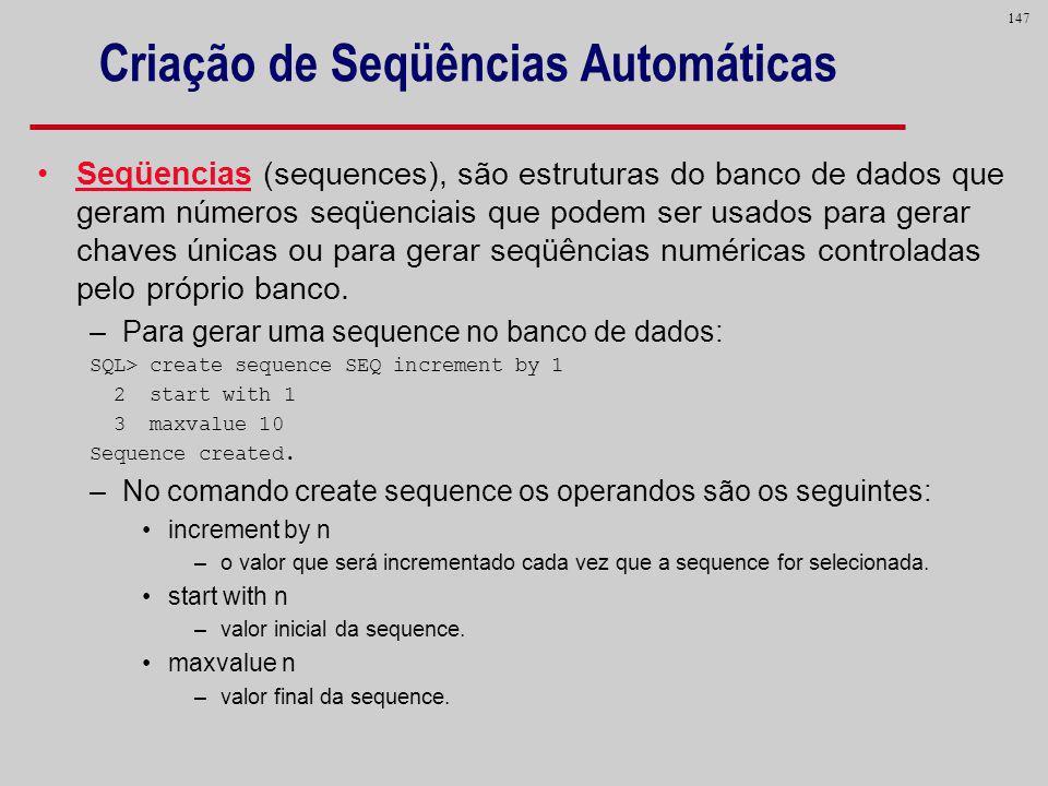 147 Criação de Seqüências Automáticas Seqüencias (sequences), são estruturas do banco de dados que geram números seqüenciais que podem ser usados para