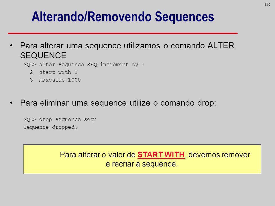 149 Alterando/Removendo Sequences Para alterar uma sequence utilizamos o comando ALTER SEQUENCE SQL> alter sequence SEQ increment by 1 2 start with 1
