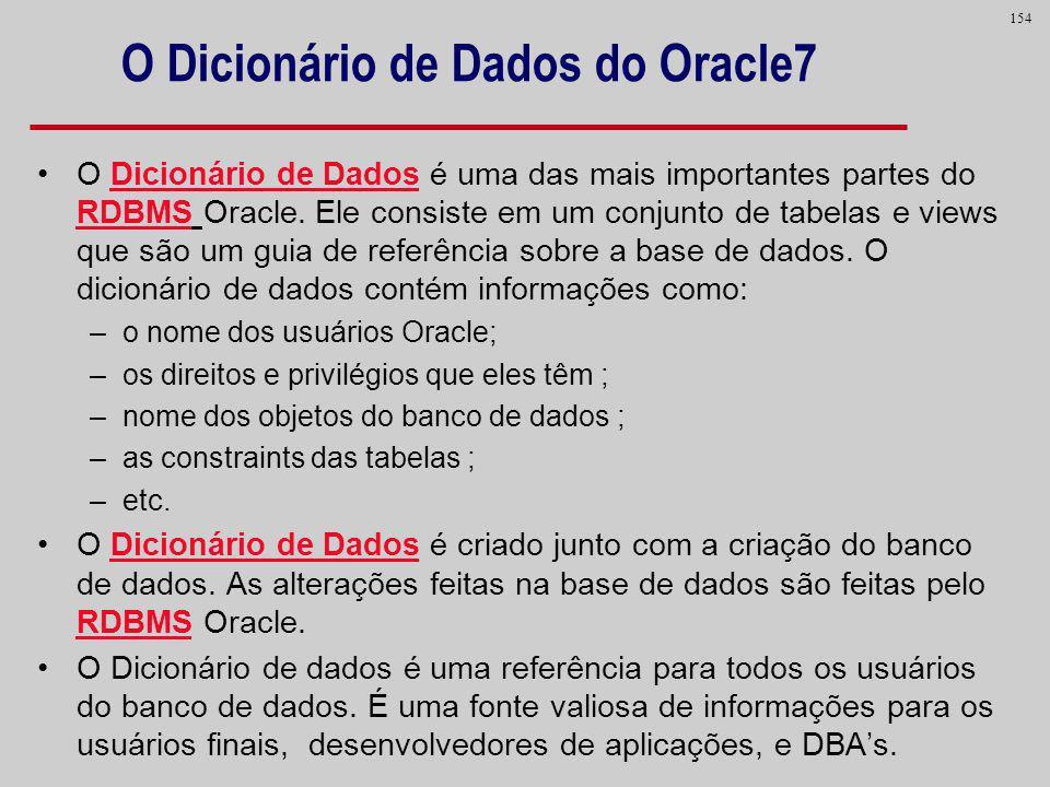 154 O Dicionário de Dados do Oracle7 O Dicionário de Dados é uma das mais importantes partes do RDBMS Oracle. Ele consiste em um conjunto de tabelas e