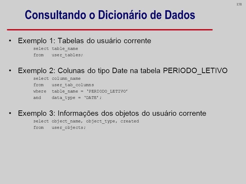 158 Consultando o Dicionário de Dados Exemplo 1: Tabelas do usuário corrente select table_name from user_tables; Exemplo 2: Colunas do tipo Date na ta