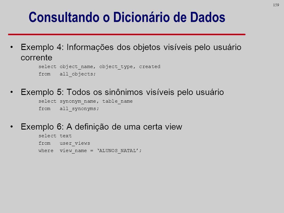 159 Consultando o Dicionário de Dados Exemplo 4: Informações dos objetos visíveis pelo usuário corrente select object_name, object_type, created from