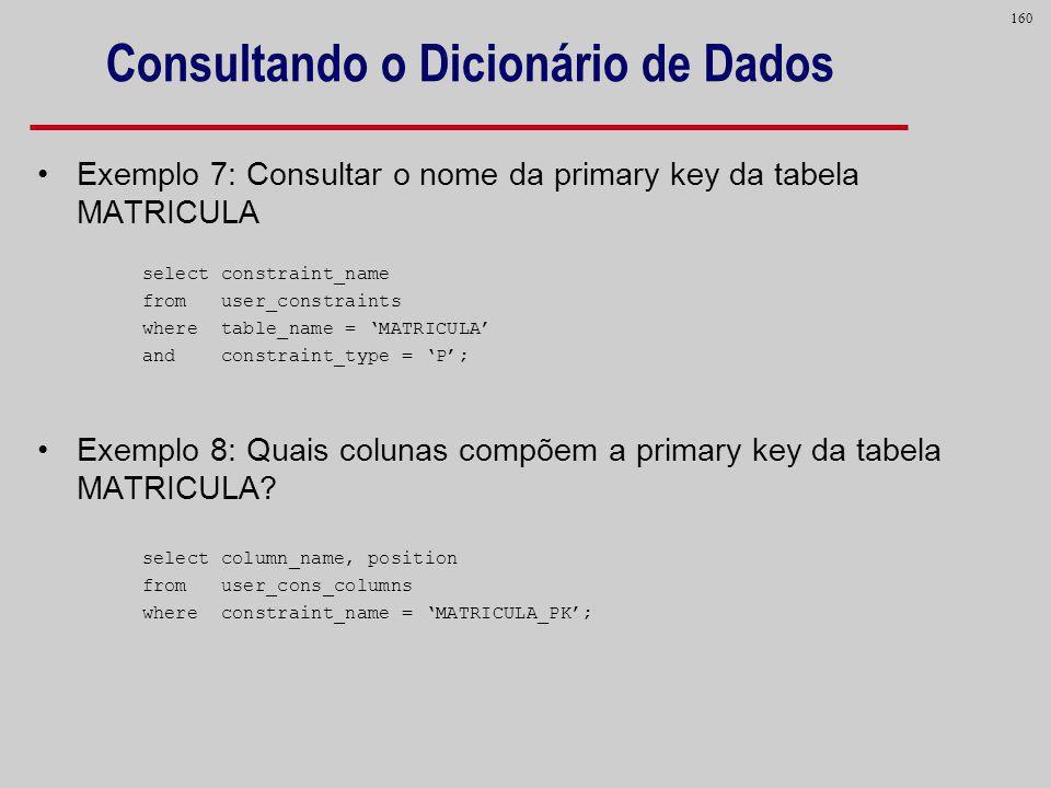 160 Consultando o Dicionário de Dados Exemplo 7: Consultar o nome da primary key da tabela MATRICULA select constraint_name from user_constraints wher