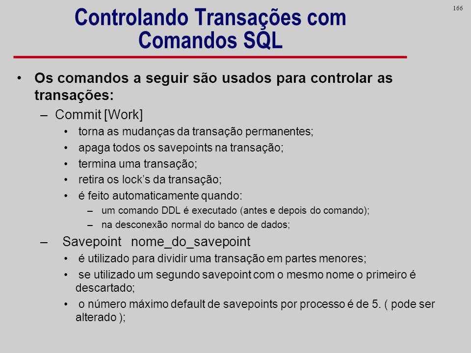 166 Controlando Transações com Comandos SQL Os comandos a seguir são usados para controlar as transações: –Commit [Work] torna as mudanças da transaçã