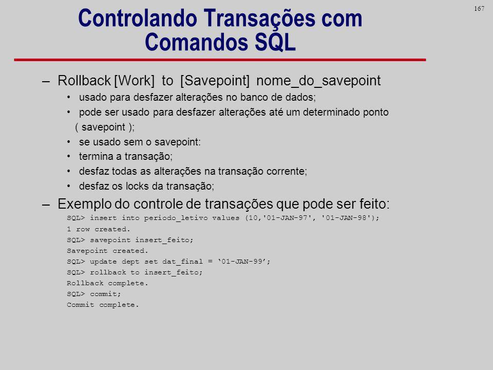 167 Controlando Transações com Comandos SQL –Rollback [Work] to [Savepoint] nome_do_savepoint usado para desfazer alterações no banco de dados; pode s