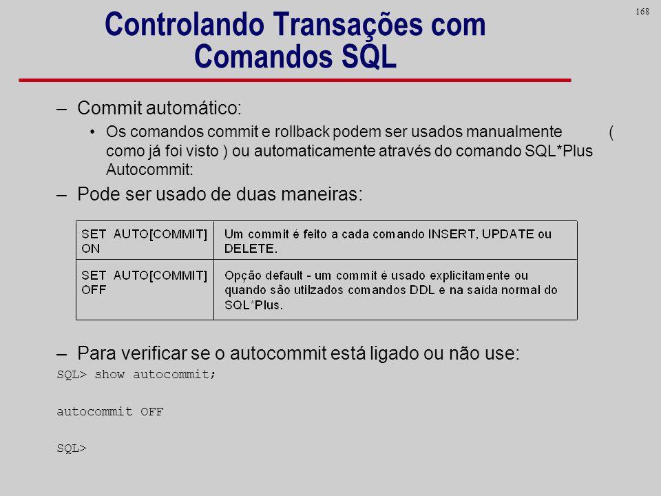 168 Controlando Transações com Comandos SQL –Commit automático: Os comandos commit e rollback podem ser usados manualmente ( como já foi visto ) ou au