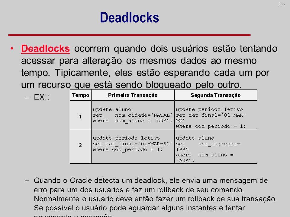 177 Deadlocks Deadlocks ocorrem quando dois usuários estão tentando acessar para alteração os mesmos dados ao mesmo tempo. Tipicamente, eles estão esp