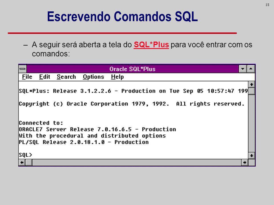 18 Escrevendo Comandos SQL –A seguir será aberta a tela do SQL*Plus para você entrar com os comandos: