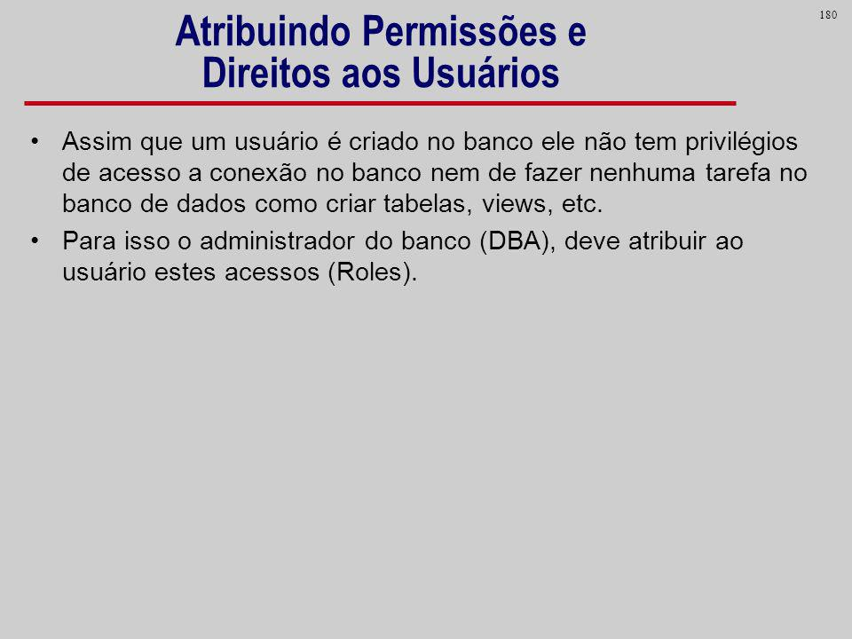 180 Atribuindo Permissões e Direitos aos Usuários Assim que um usuário é criado no banco ele não tem privilégios de acesso a conexão no banco nem de f