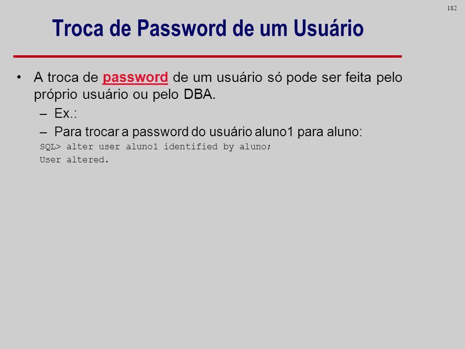182 Troca de Password de um Usuário A troca de password de um usuário só pode ser feita pelo próprio usuário ou pelo DBA. –Ex.: –Para trocar a passwor