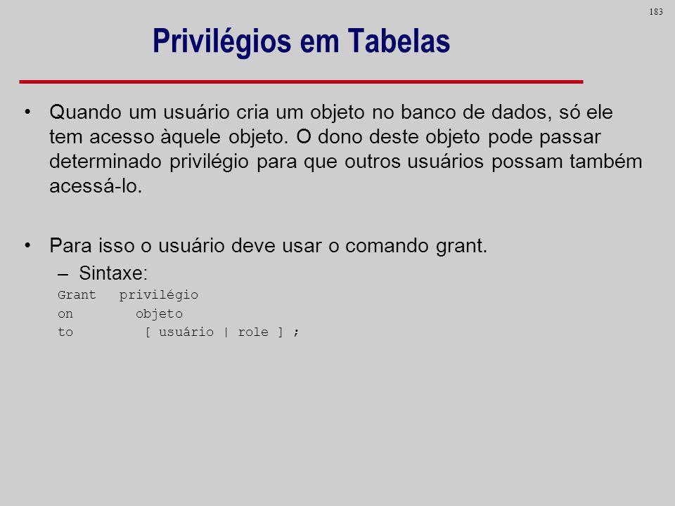 183 Privilégios em Tabelas Quando um usuário cria um objeto no banco de dados, só ele tem acesso àquele objeto. O dono deste objeto pode passar determ