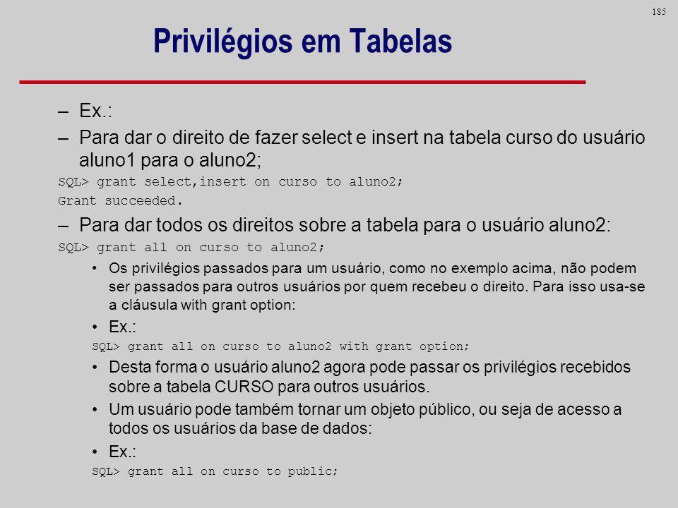 185 Privilégios em Tabelas –Ex.: –Para dar o direito de fazer select e insert na tabela curso do usuário aluno1 para o aluno2; SQL> grant select,inser