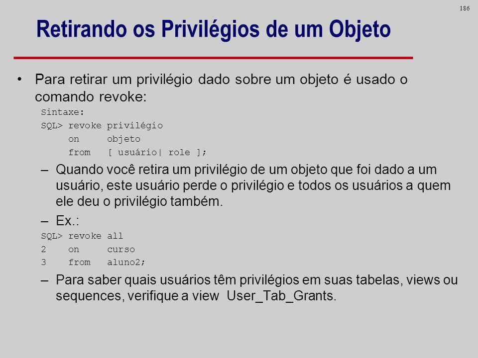 186 Retirando os Privilégios de um Objeto Para retirar um privilégio dado sobre um objeto é usado o comando revoke: Sintaxe: SQL> revoke privilégio on
