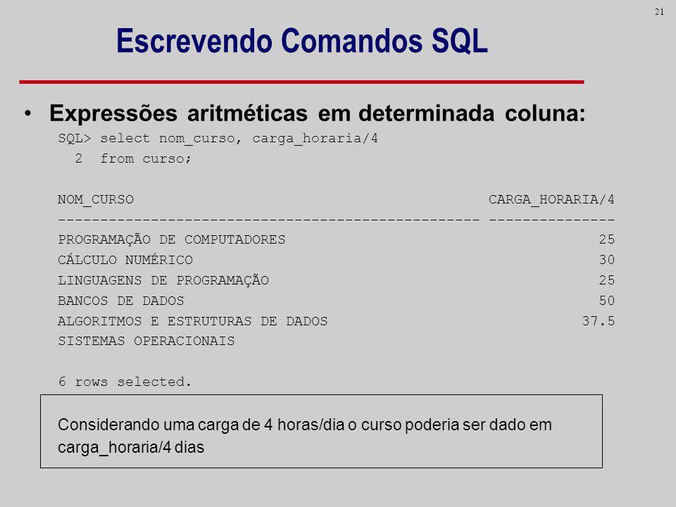 21 Escrevendo Comandos SQL Expressões aritméticas em determinada coluna: SQL> select nom_curso, carga_horaria/4 2 from curso; NOM_CURSO CARGA_HORARIA/
