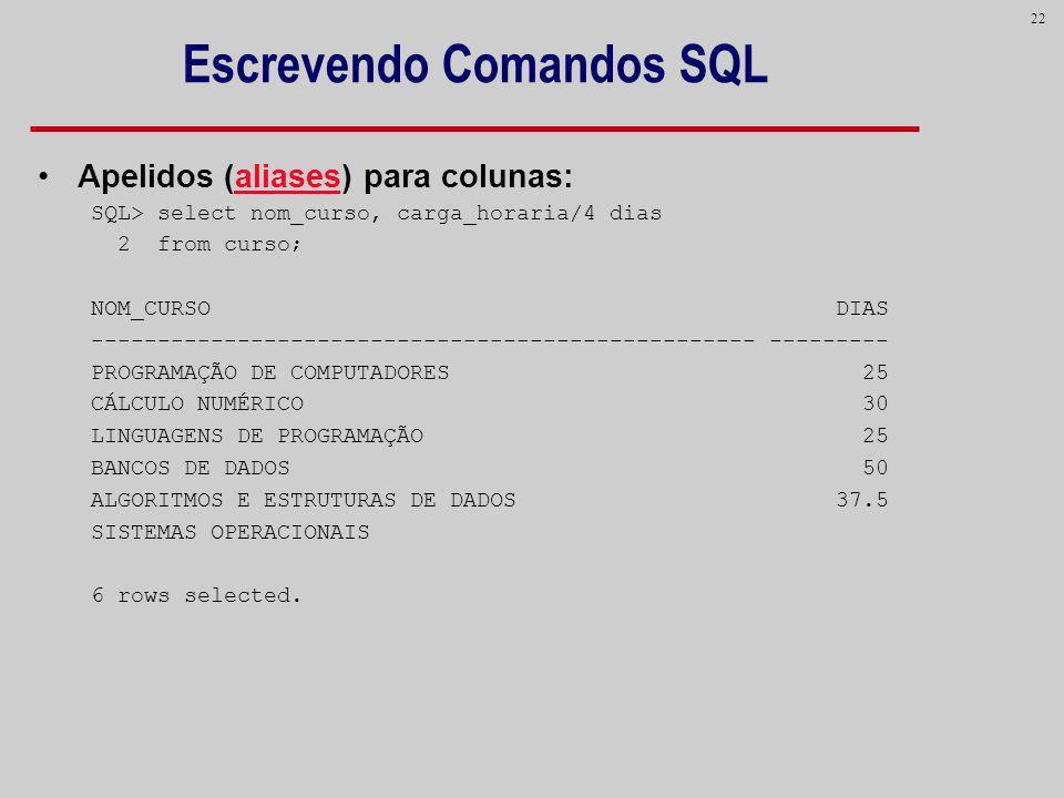 22 Escrevendo Comandos SQL Apelidos (aliases) para colunas: SQL> select nom_curso, carga_horaria/4 dias 2 from curso; NOM_CURSO DIAS -----------------