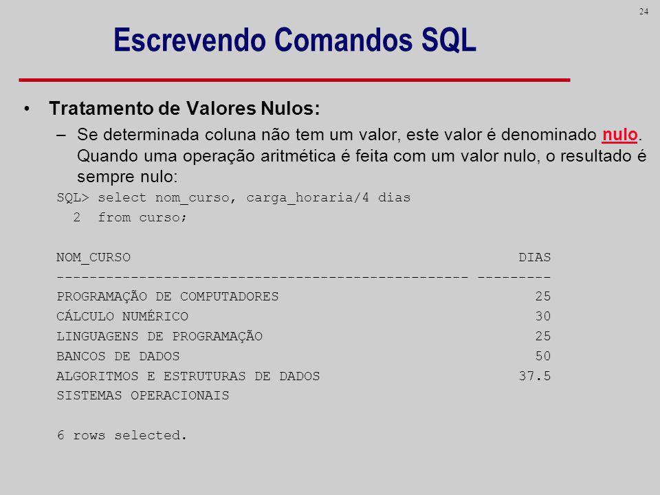 24 Escrevendo Comandos SQL Tratamento de Valores Nulos: –Se determinada coluna não tem um valor, este valor é denominado nulo. Quando uma operação ari