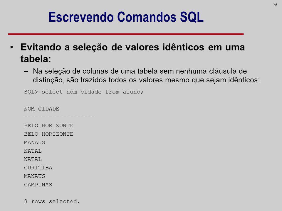 26 Escrevendo Comandos SQL Evitando a seleção de valores idênticos em uma tabela: –Na seleção de colunas de uma tabela sem nenhuma cláusula de distinç