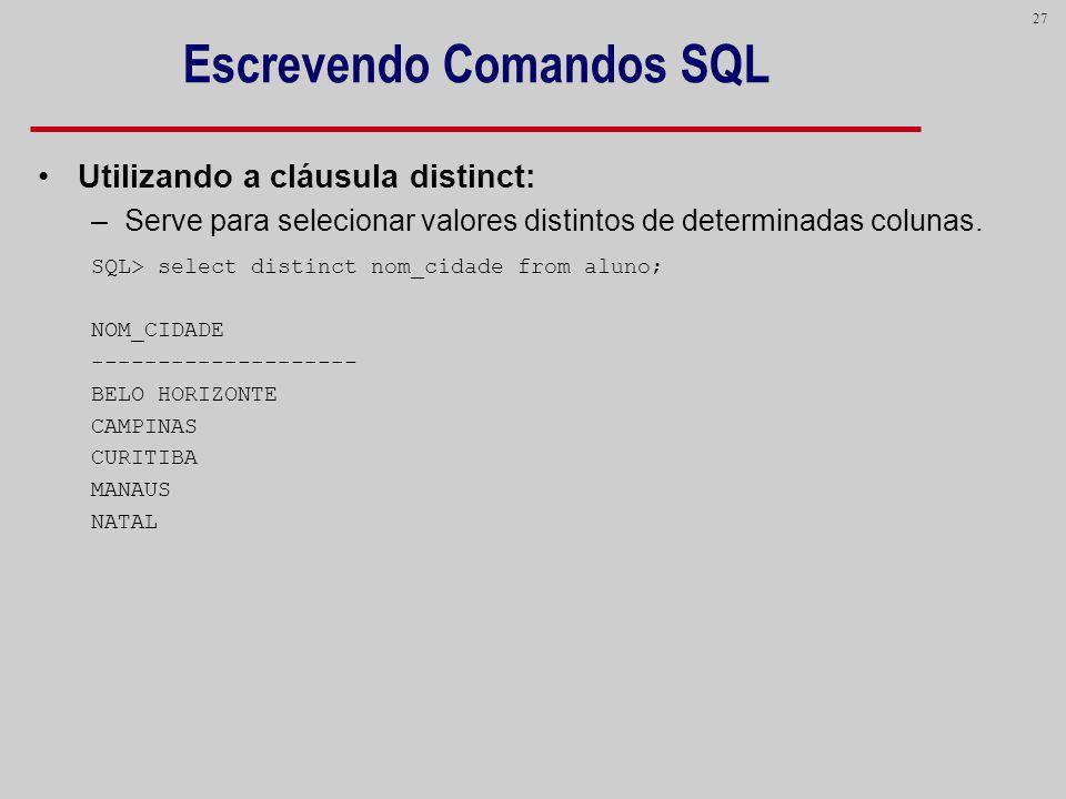 27 Escrevendo Comandos SQL Utilizando a cláusula distinct: –Serve para selecionar valores distintos de determinadas colunas. SQL> select distinct nom_