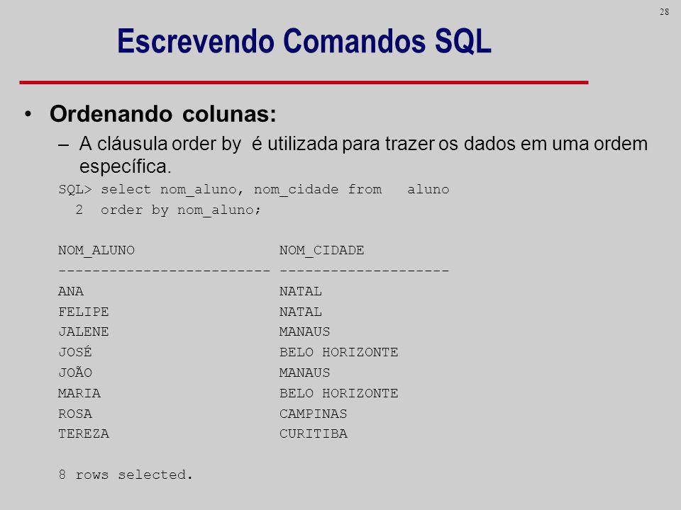 28 Escrevendo Comandos SQL Ordenando colunas: –A cláusula order by é utilizada para trazer os dados em uma ordem específica. SQL> select nom_aluno, no