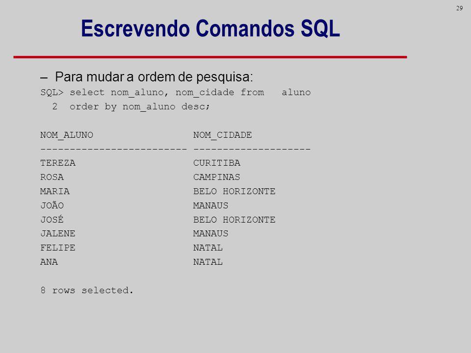 29 Escrevendo Comandos SQL –Para mudar a ordem de pesquisa: SQL> select nom_aluno, nom_cidade from aluno 2 order by nom_aluno desc; NOM_ALUNO NOM_CIDA