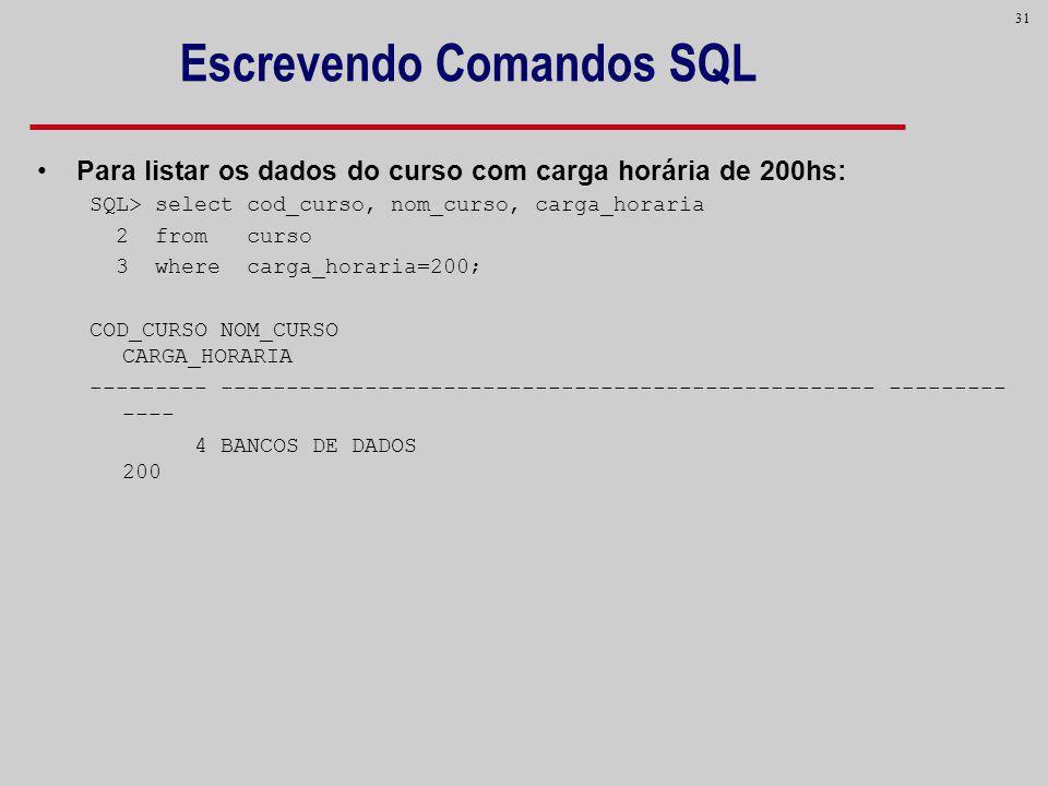 31 Escrevendo Comandos SQL Para listar os dados do curso com carga horária de 200hs: SQL> select cod_curso, nom_curso, carga_horaria 2 from curso 3 wh