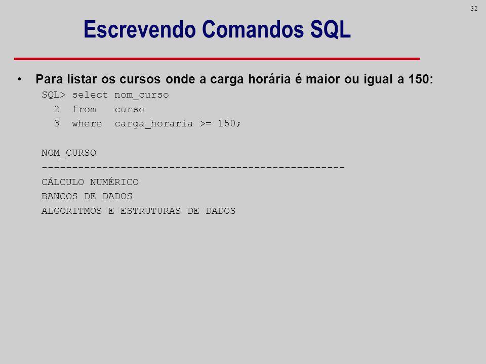 32 Escrevendo Comandos SQL Para listar os cursos onde a carga horária é maior ou igual a 150: SQL> select nom_curso 2 from curso 3 where carga_horaria