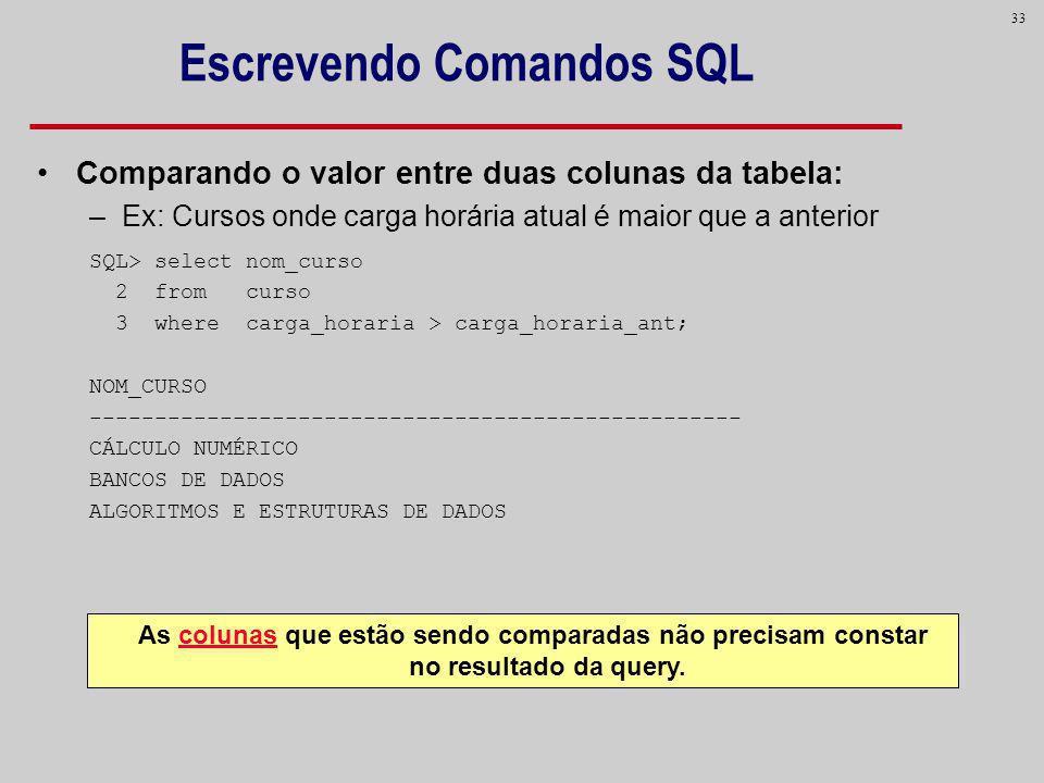 33 Escrevendo Comandos SQL Comparando o valor entre duas colunas da tabela: –Ex: Cursos onde carga horária atual é maior que a anterior SQL> select no