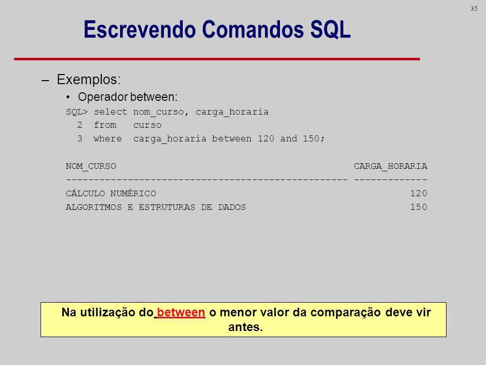 35 Escrevendo Comandos SQL –Exemplos: Operador between: SQL> select nom_curso, carga_horaria 2 from curso 3 where carga_horaria between 120 and 150; N
