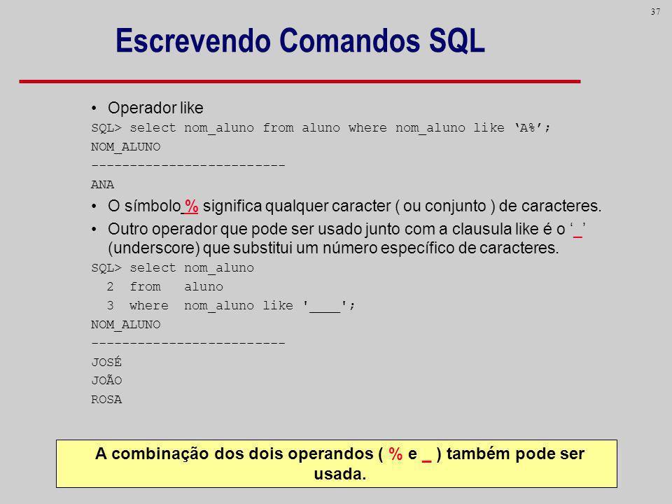 37 Escrevendo Comandos SQL Operador like SQL> select nom_aluno from aluno where nom_aluno like A%; NOM_ALUNO ------------------------- ANA O símbolo %