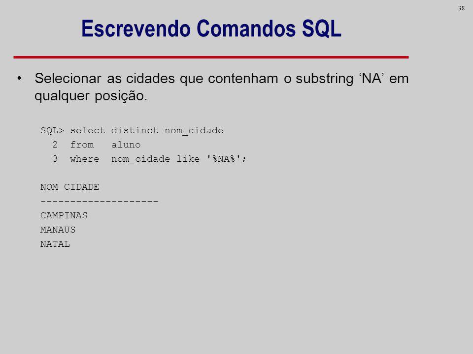 38 Escrevendo Comandos SQL Selecionar as cidades que contenham o substring NA em qualquer posição. SQL> select distinct nom_cidade 2 from aluno 3 wher