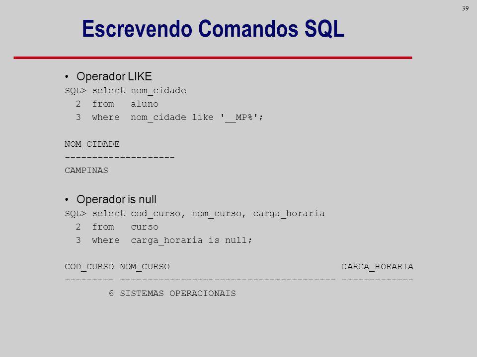39 Escrevendo Comandos SQL Operador LIKE SQL> select nom_cidade 2 from aluno 3 where nom_cidade like '__MP%'; NOM_CIDADE -------------------- CAMPINAS