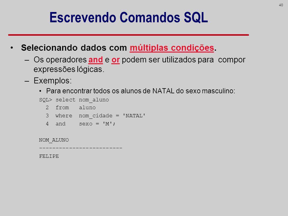 40 Escrevendo Comandos SQL Selecionando dados com múltiplas condições. –Os operadores and e or podem ser utilizados para compor expressões lógicas. –E