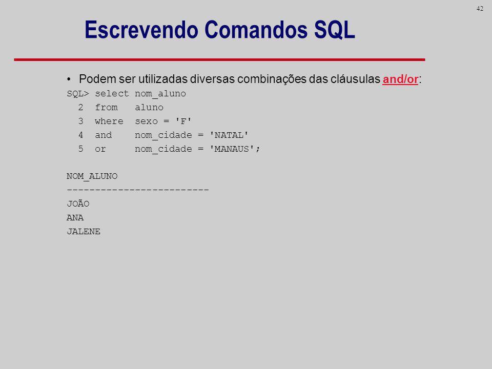 42 Escrevendo Comandos SQL Podem ser utilizadas diversas combinações das cláusulas and/or: SQL> select nom_aluno 2 from aluno 3 where sexo = 'F' 4 and