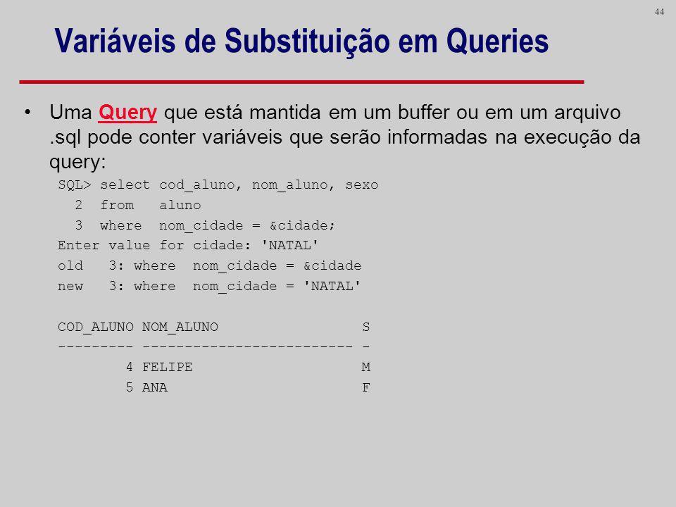 44 Variáveis de Substituição em Queries Uma Query que está mantida em um buffer ou em um arquivo.sql pode conter variáveis que serão informadas na exe