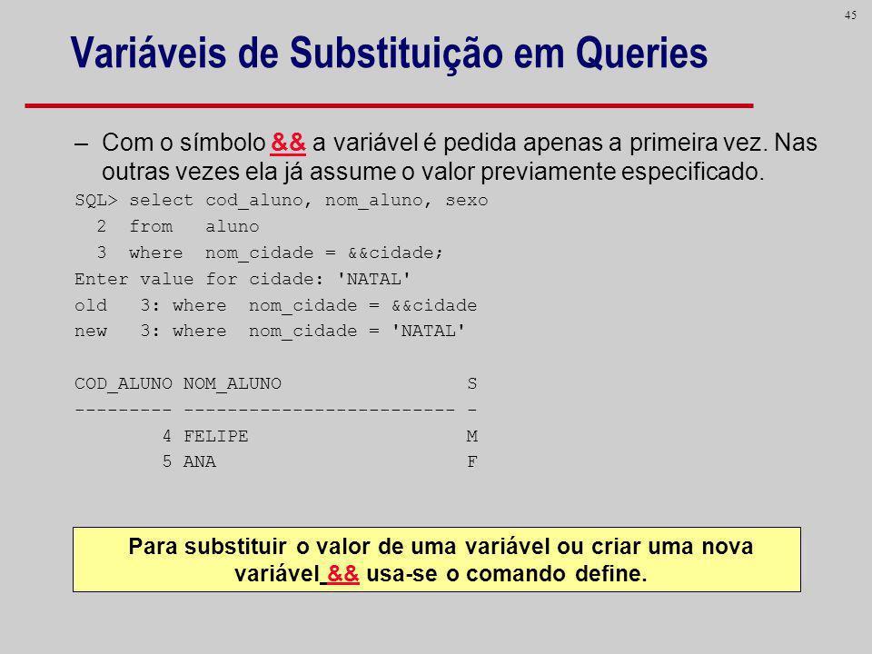 45 Variáveis de Substituição em Queries –Com o símbolo && a variável é pedida apenas a primeira vez. Nas outras vezes ela já assume o valor previament
