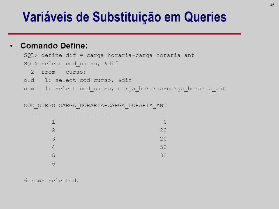 46 Variáveis de Substituição em Queries Comando Define: SQL> define dif = carga_horaria-carga_horaria_ant SQL> select cod_curso, &dif 2 from curso; ol