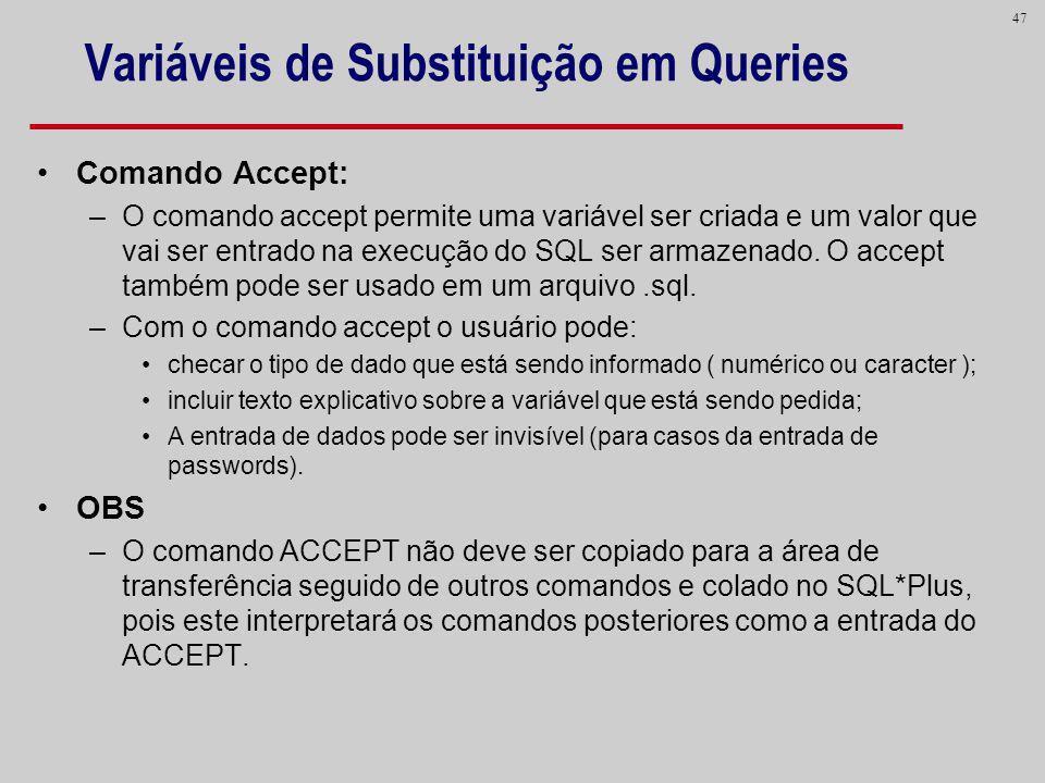 47 Variáveis de Substituição em Queries Comando Accept: –O comando accept permite uma variável ser criada e um valor que vai ser entrado na execução d