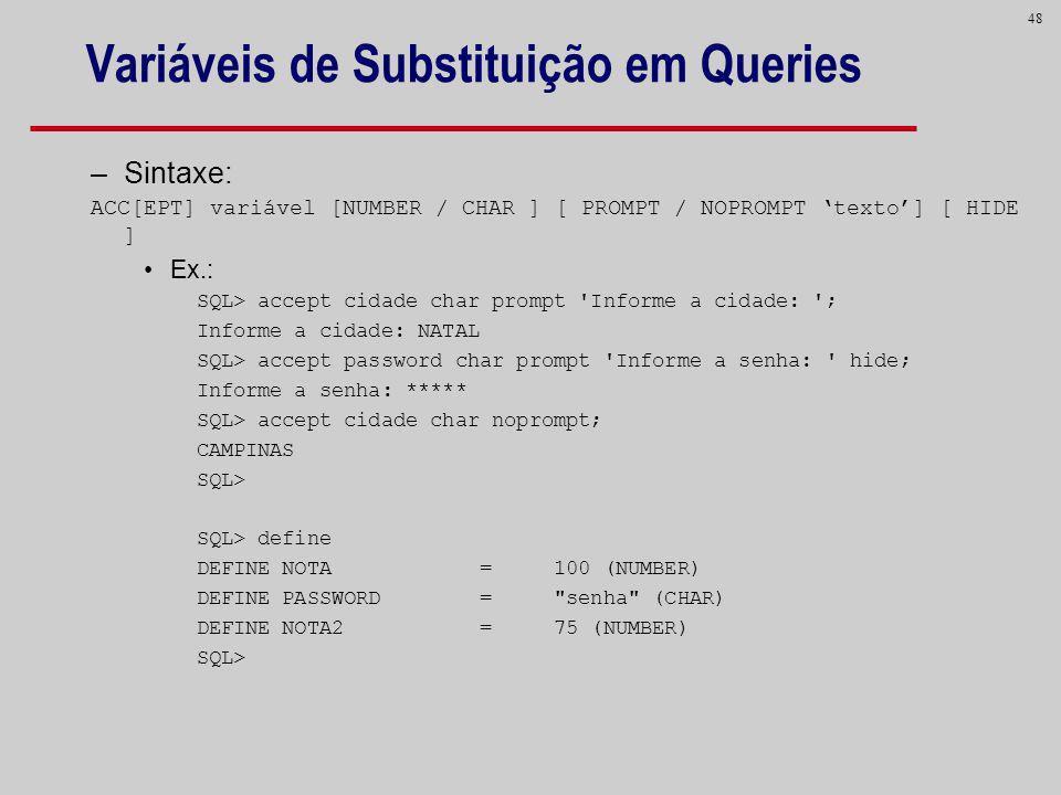 48 Variáveis de Substituição em Queries –Sintaxe: ACC[EPT] variável [NUMBER / CHAR ] [ PROMPT / NOPROMPT texto] [ HIDE ] Ex.: SQL> accept cidade char